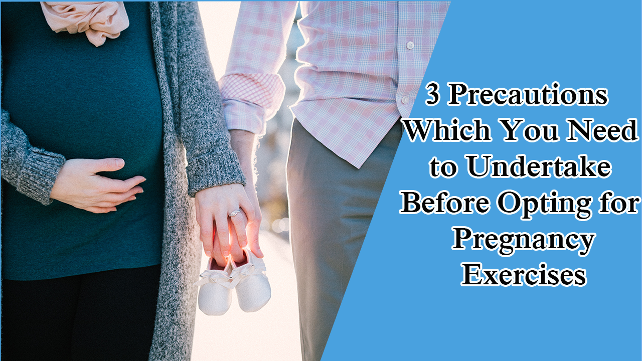 3 Precautions Which You Need to Undertake Before Opting for Pregnancy Exercises