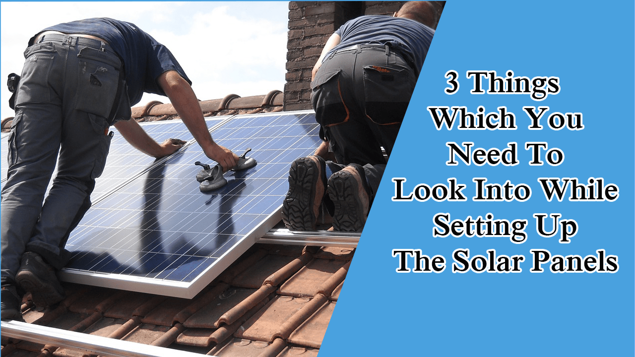 3 Things Which You Need To Look Into While Setting Up The Solar Panels