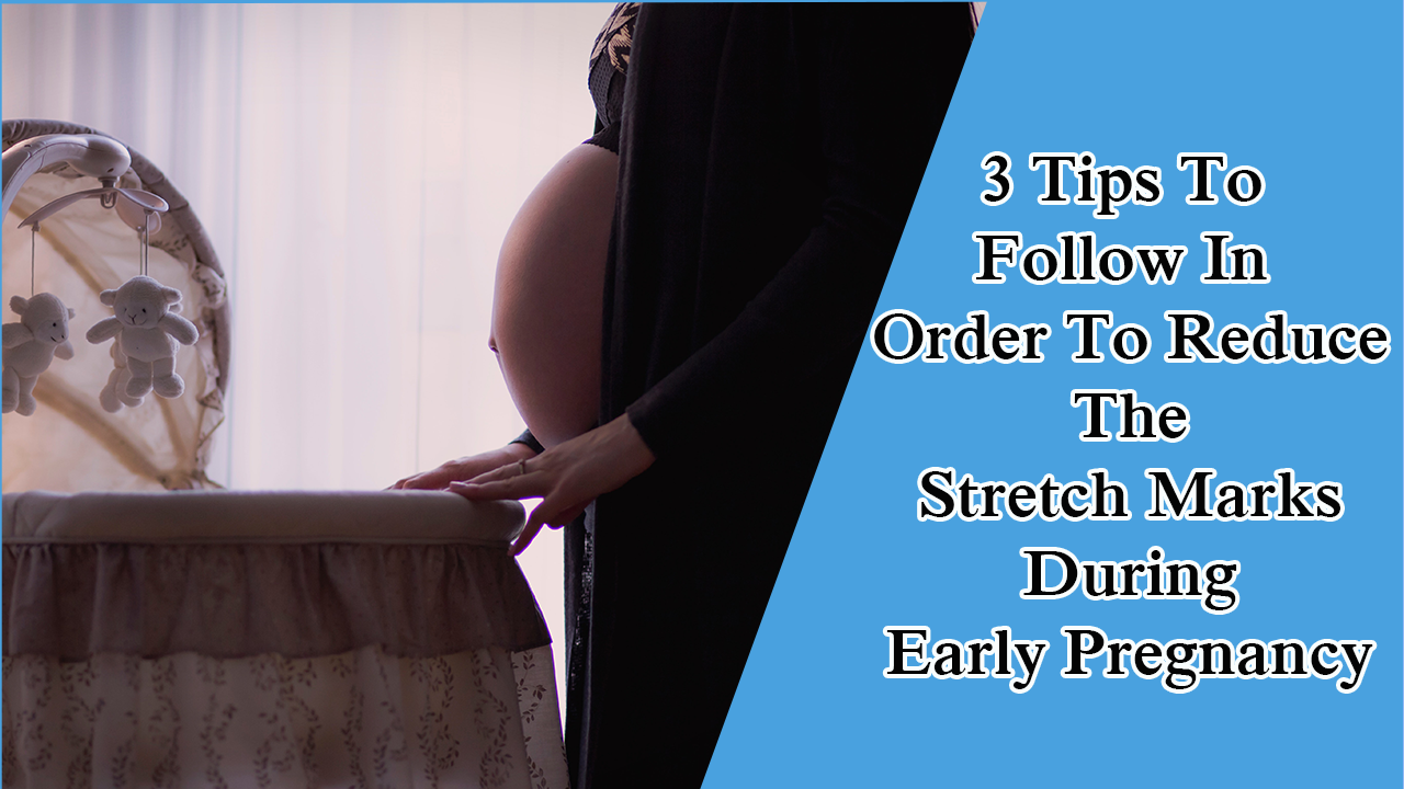 3 Tips To Follow In Order To Reduce The Stretch Marks During Early Pregnancy
