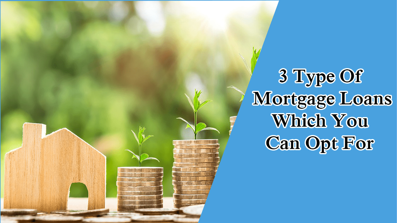 3 Type Of Mortgage Loans Which You Can Opt For